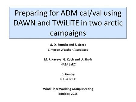 Preparing for ADM cal/val using DAWN and TWiLiTE in two arctic campaigns G. D. Emmitt and S. Greco Simpson Weather Associates M. J. Kavaya, G. Koch and.