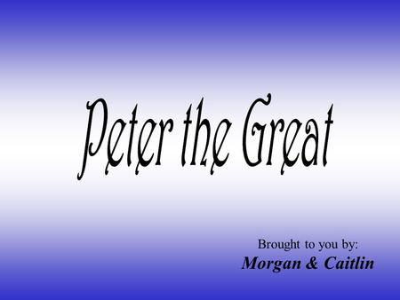 Brought to you by: Morgan & Caitlin. Peter ' s Birth Peter the Great was born in Moscow on June 9,1672. He is the son of Czar Alexis I, who ruled Russia.