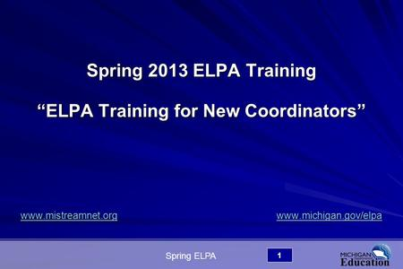 "Spring ELPA 1 Spring 2013 ELPA Training ""ELPA Training for New Coordinators"" www.mistreamnet.org www.michigan.gov/elpa www.mistreamnet.org www.michigan.gov/elpawww.mistreamnet.orgwww.michigan.gov/elpawww.mistreamnet.orgwww.michigan.gov/elpa."