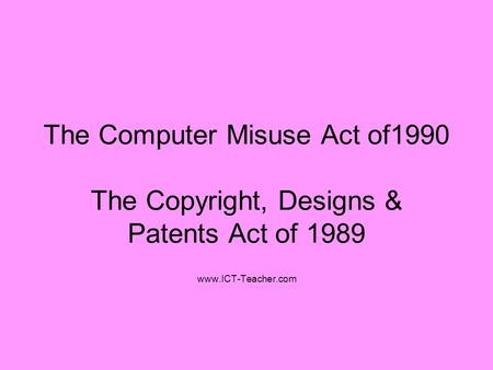 The Computer Misuse Act of1990 The Copyright, Designs & Patents Act of 1989 www.ICT-Teacher.com.