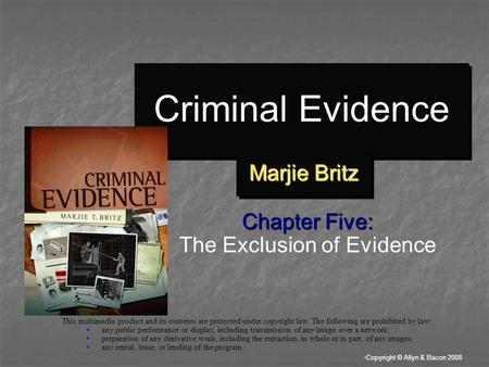 """ Copyright © Allyn & Bacon 2008 Criminal Evidence Chapter Five: The Exclusion of Evidence This multimedia product and its contents are protected under."