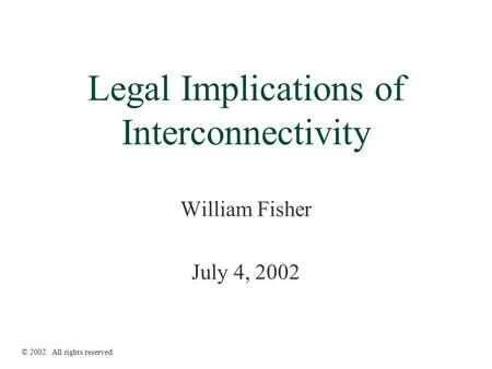 Legal Implications of Interconnectivity William Fisher July 4, 2002 © 2002. All rights reserved.