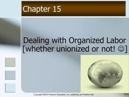 Copyright ©2012 Pearson Education, Inc. publishing as Prentice Hall Dealing with Organized Labor [whether unionized or not! ] Chapter 15 15-1.