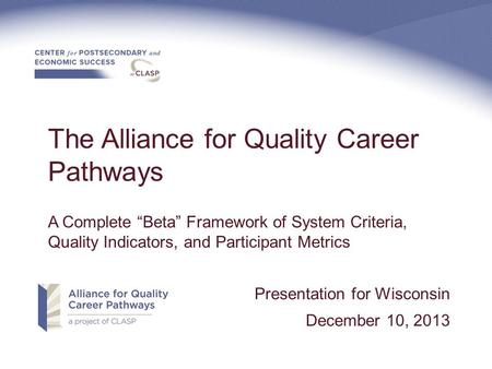 "The Alliance for Quality Career Pathways A Complete ""Beta"" Framework of System Criteria, Quality Indicators, and Participant Metrics Presentation for Wisconsin."