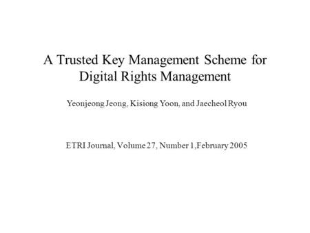 A Trusted Key Management Scheme for Digital Rights Management ETRI Journal, Volume 27, Number 1,February 2005 Yeonjeong Jeong, Kisiong Yoon, and Jaecheol.