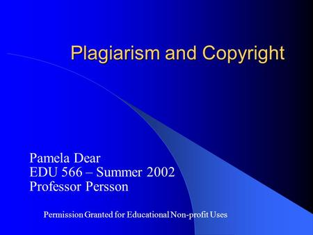 Plagiarism and Copyright Pamela Dear EDU 566 – Summer 2002 Professor Persson Permission Granted for Educational Non-profit Uses.