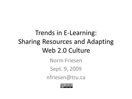 Trends in E-Learning: Sharing Resources and Adapting Web 2.0 Culture Norm Friesen Sept. 9, 2009
