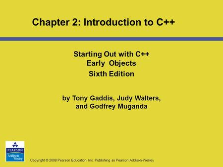 Copyright © 2008 Pearson Education, Inc. Publishing as Pearson Addison-Wesley Chapter 2: Introduction to C++ Starting Out with C++ Early Objects Sixth.