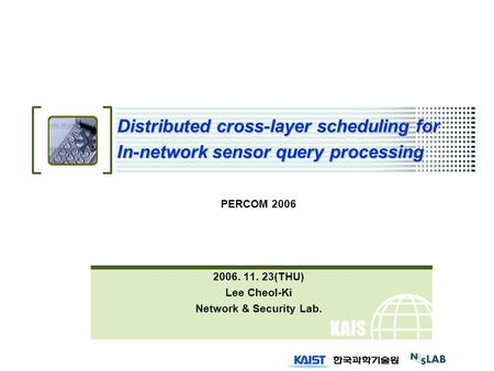 KAIS T Distributed cross-layer scheduling for In-network sensor query processing PERCOM 2006 2006. 11. 23(THU) Lee Cheol-Ki Network & Security Lab.