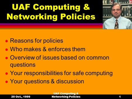 20 Oct., 1999 UAF Computing & Networking Policies1 Reasons for policies Who makes & enforces them Overview of issues based on common questions Your responsibilities.