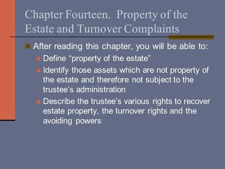 "Chapter Fourteen. Property of the Estate and Turnover Complaints After reading this chapter, you will be able to: Define ""property of the estate"" Identify."