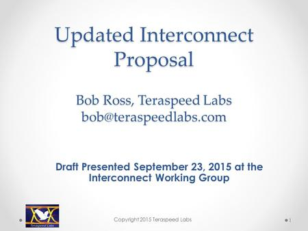 Updated Interconnect Proposal Bob Ross, Teraspeed Labs Draft Presented September 23, 2015 at the Interconnect Working Group Copyright.