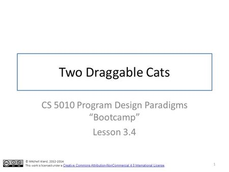 "Two Draggable Cats CS 5010 Program Design Paradigms ""Bootcamp"" Lesson 3.4 1 TexPoint fonts used in EMF. Read the TexPoint manual before you delete this."