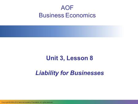 Unit 3, Lesson 8 Liability for Businesses AOF Business Economics Copyright © 2008–2012 National Academy Foundation. All rights reserved.