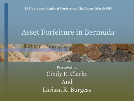 Asset Forfeiture in Bermuda Presented by: Cindy E. Clarke And Larissa R. Burgess IAP European Regional Conference, The Hague, March 2009.