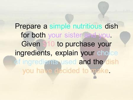 Prepare a simple nutritious dish for both your sister and you. Given $10 to purchase your ingredients, explain your choice of ingredients used and the.