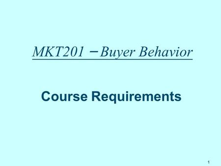 1 MKT201 – Buyer Behavior Course Requirements. 2 Textbook Solomon, Michael R. (2007), Consumer Behavior, 7 th Edition, New Jersey: Prentice Hall.