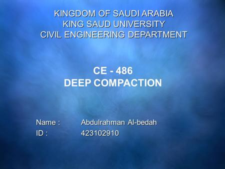 Name : Abdulrahman Al-bedah ID : 423102910 KINGDOM OF SAUDI ARABIA KING SAUD UNIVERSITY CIVIL ENGINEERING DEPARTMENT CE - 486 DEEP COMPACTION.
