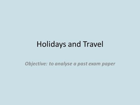Holidays and Travel Objective: to analyse a past exam paper.