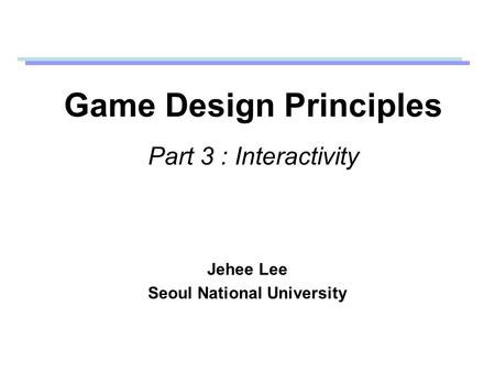 Game Design Principles Part 3 : Interactivity Jehee Lee Seoul National University.