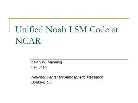 Unified Noah LSM Code at NCAR Kevin W. Manning Fei Chen National Center for Atmospheric Research Boulder, CO.