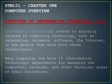 STM101 - CHAPTER ONE COMPUTER OVERVIEW OVERVIEW OF INFORMATION TECHNOLOGY (IT) Information Technology refers to anything related to computing technology,