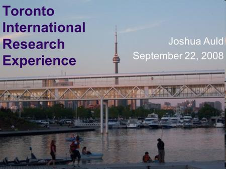 Toronto International Research Experience Joshua Auld September 22, 2008.