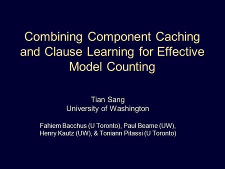 Combining Component Caching and Clause Learning for Effective Model Counting Tian Sang University of Washington Fahiem Bacchus (U Toronto), Paul Beame.
