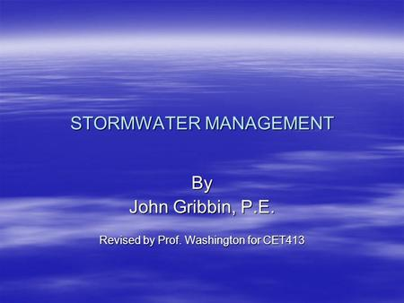 STORMWATER MANAGEMENT By John Gribbin, P.E. Revised by Prof. Washington for CET413.