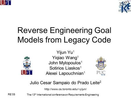 RE'05 The 13 th International conference on Requirements Engineering Reverse Engineering Goal Models from Legacy Code Yijun Yu 1 Yiqiao Wang 1 John Mylopoulos.