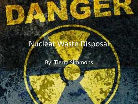 Nuclear Waste Disposal By: Tierra Simmons. Nuclear Waste Disposal Controversy Nuclear energy provides enough efficient sources of energy than all fossil.