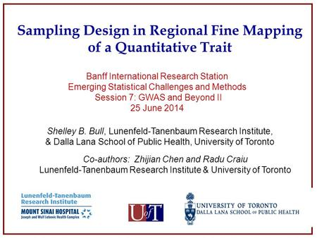 Sampling Design in Regional Fine Mapping of a Quantitative Trait Shelley B. Bull, Lunenfeld-Tanenbaum Research Institute, & Dalla Lana School of Public.