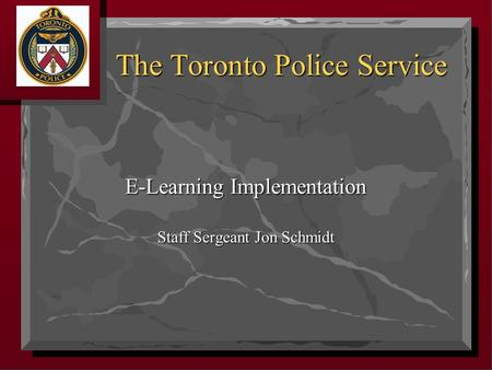 E-Learning Implementation Staff Sergeant Jon Schmidt The Toronto Police Service.