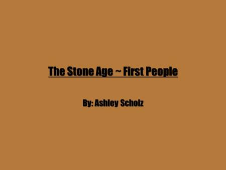 The Stone Age ~ First People By: Ashley Scholz. The Homo Habilis Group The Homo Habilis Group roamed Africa about 2.5 million years ago. Their brains.