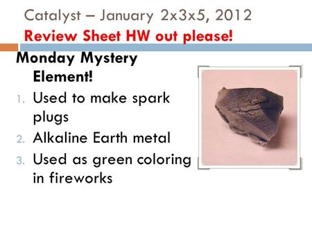 Catalyst – January 2x3x5, 2012 Review Sheet HW out please! Monday Mystery Element! 1. Used to make spark plugs 2. Alkaline Earth metal 3. Used as green.