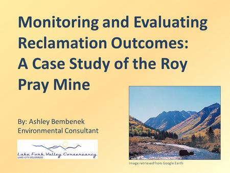 Monitoring and Evaluating Reclamation Outcomes: A Case Study of the Roy Pray Mine By: Ashley Bembenek Environmental Consultant Image retrieved from Google.