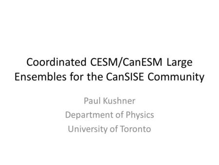 Coordinated CESM/CanESM Large Ensembles for the CanSISE Community Paul Kushner Department of Physics University of Toronto.