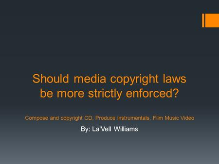 Should media copyright laws be more strictly enforced? Compose and copyright CD, Produce instrumentals, Film Music Video By: La'Vell Williams.