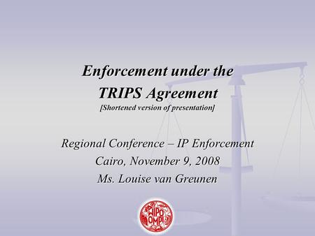 Enforcement under the TRIPS Agreement [Shortened version of presentation] Regional Conference – IP Enforcement Cairo, November 9, 2008 Ms. Louise van Greunen.