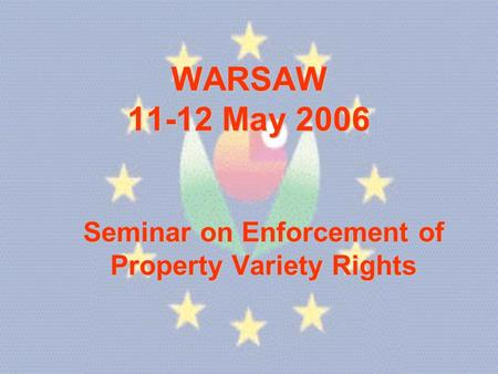 WARSAW 11-12 May 2006 Seminar on Enforcement of Property Variety Rights.