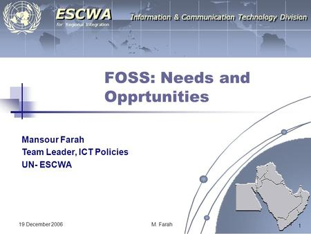 For Regional Integration ESCWA Information & Communication Technology Division 1 19 December 2006M. Farah 1 FOSS: Needs and Opprtunities Mansour Farah.