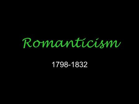 Romanticism 1798-1832. Romanticism has very little to do with things popularly thought of as romantic; although, love may occasionally be the subject.