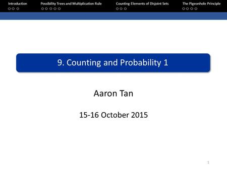 Aaron Tan 15-16 October 2015 9. Counting and Probability 1 IntroductionPossibility Trees and Multiplication RuleCounting Elements of Disjoint SetsThe Pigeonhole.