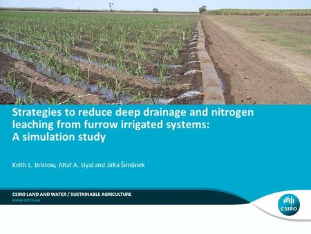 Strategies to reduce deep drainage and nitrogen leaching from furrow irrigated systems: A simulation study Keith L. Bristow, Altaf A. Siyal and Jirka Šimůnek.