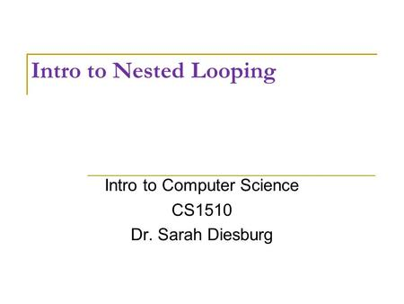 Intro to Nested Looping Intro to Computer Science CS1510 Dr. Sarah Diesburg.