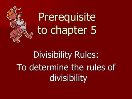 Prerequisite to chapter 5 Divisibility Rules: To determine the rules of divisibility.