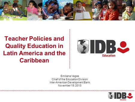 Teacher Policies and Quality Education in Latin America and the Caribbean Emiliana Vegas Chief of the Education Division Inter-American Development Bank.
