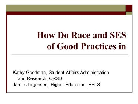 How Do Race and SES of Good Practices in Kathy Goodman, Student Affairs Administration and Research, CRSD Jamie Jorgensen, Higher Education, EPLS.