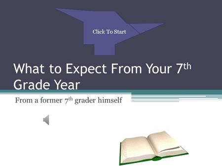 Back to Table of Contents What to Expect From Your 7 th Grade Year From a former 7 th grader himself Click To Start.