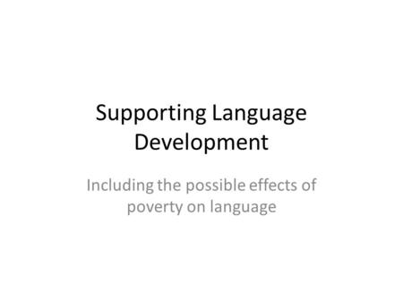 Supporting Language Development Including the possible effects of poverty on language.
